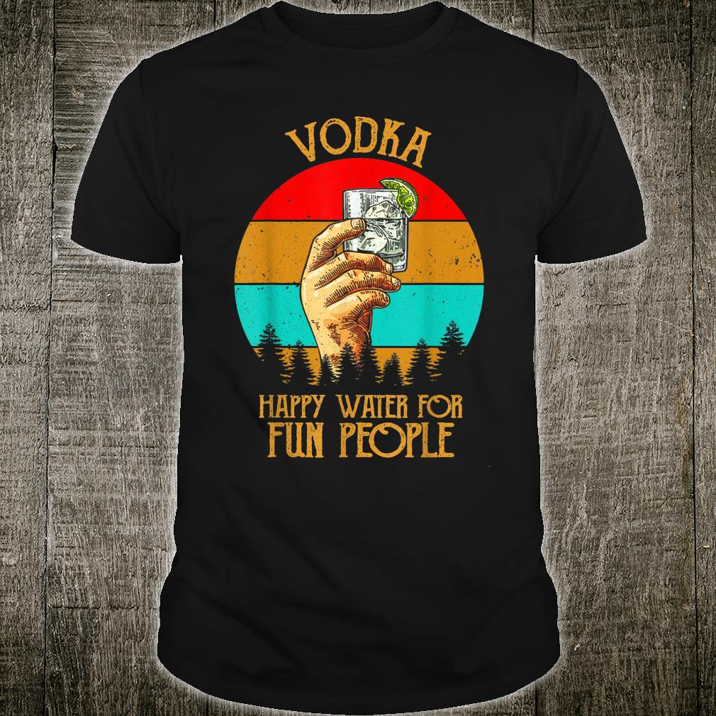 Funny Vodka Happy Water For Fun People Retro Vintage Shirt