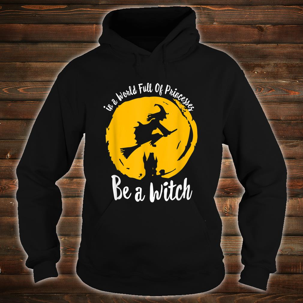 Halloween Witch In A World Full Of Princesses Be A Witch Shirt hoodie