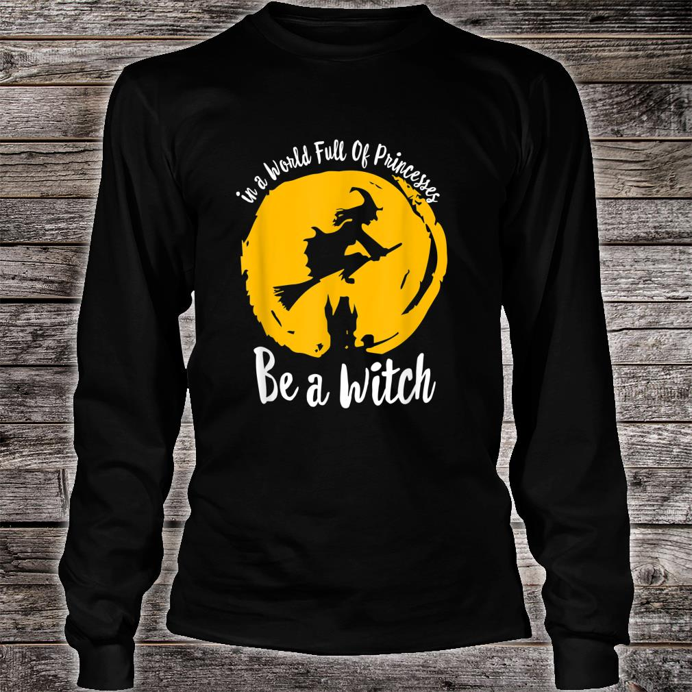 Halloween Witch In A World Full Of Princesses Be A Witch Shirt long sleeved