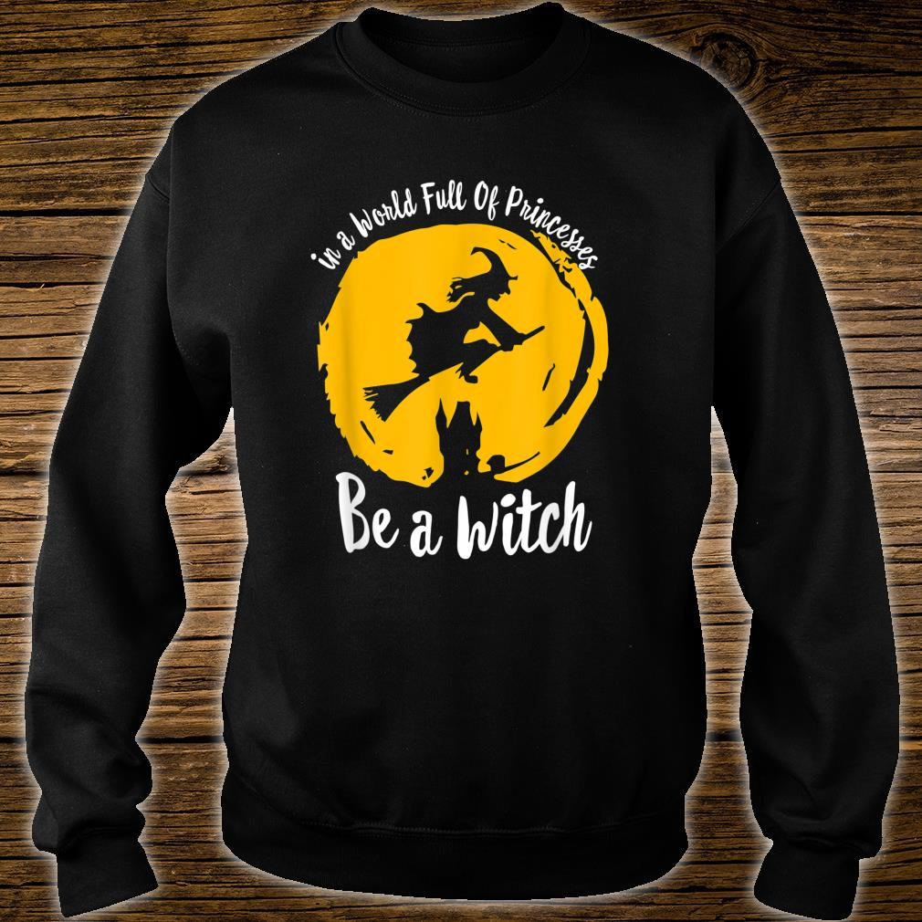 Halloween Witch In A World Full Of Princesses Be A Witch Shirt sweater