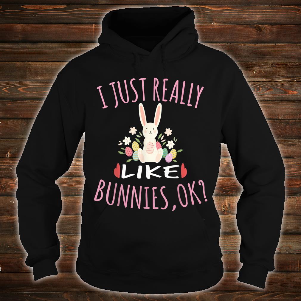 I Just Really Like Bunnies OK for Bunnys Shirt hoodie