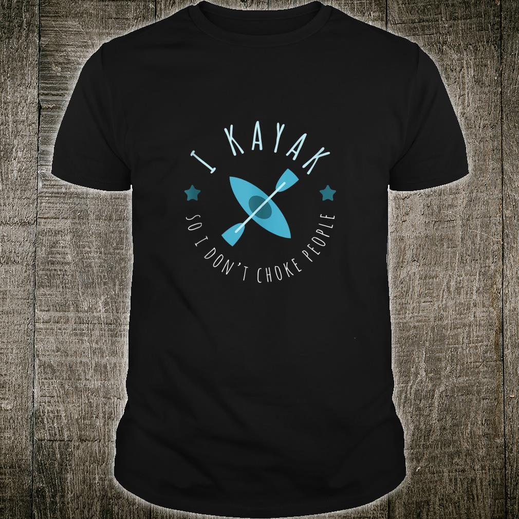 I Kayak So I Don't Choke People Kayaking Shirt