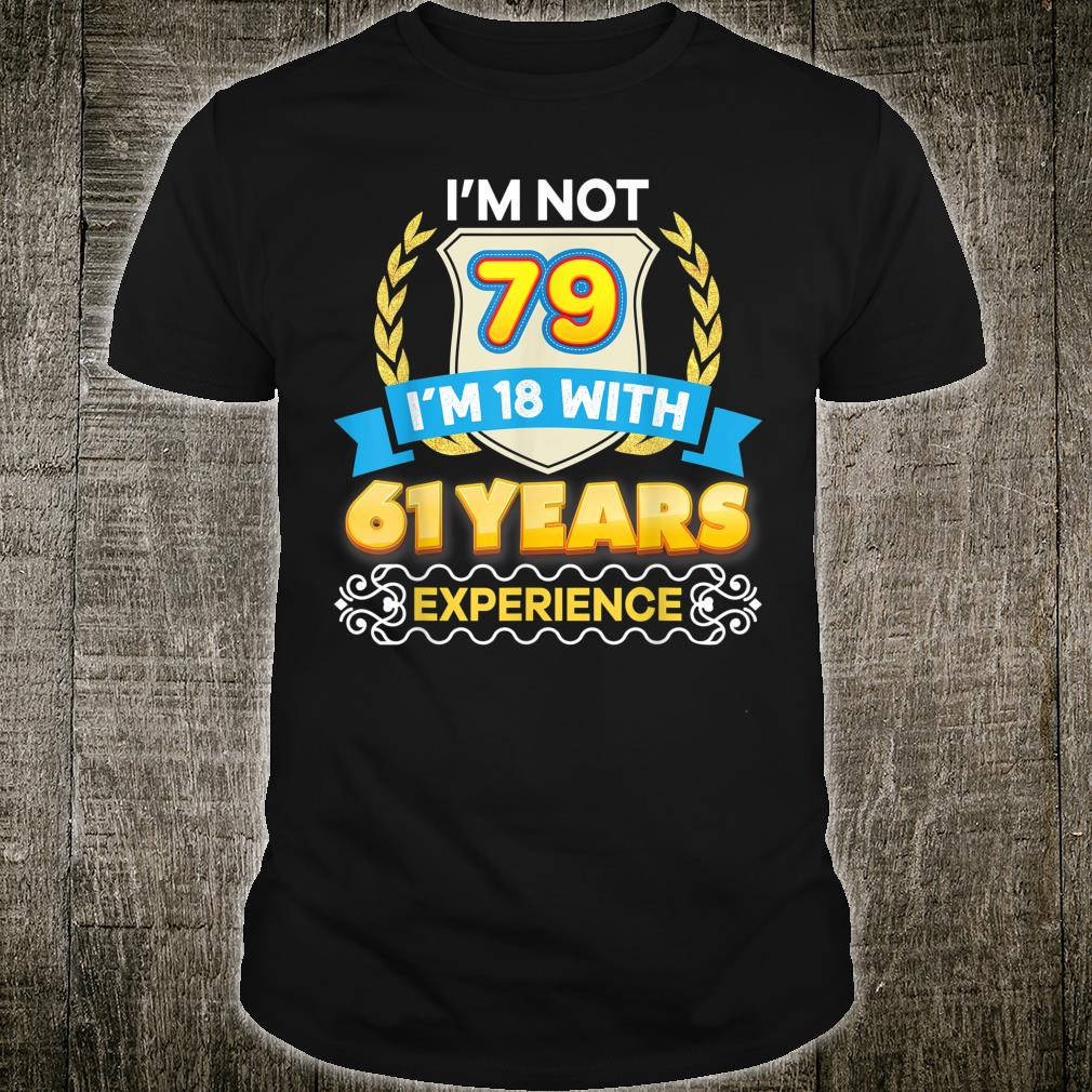 I'm Not 79 18 With 61 Years Experience 79th Happy Birthday Shirt