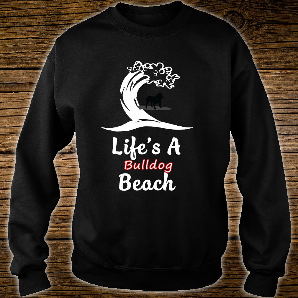 Life's A Bulldog Beach Love Animals Arts For Fans Shirt sweater