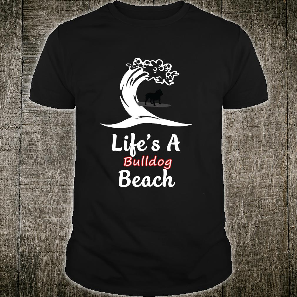 Life's A Bulldog Beach Love Animals Arts For Fans Shirt