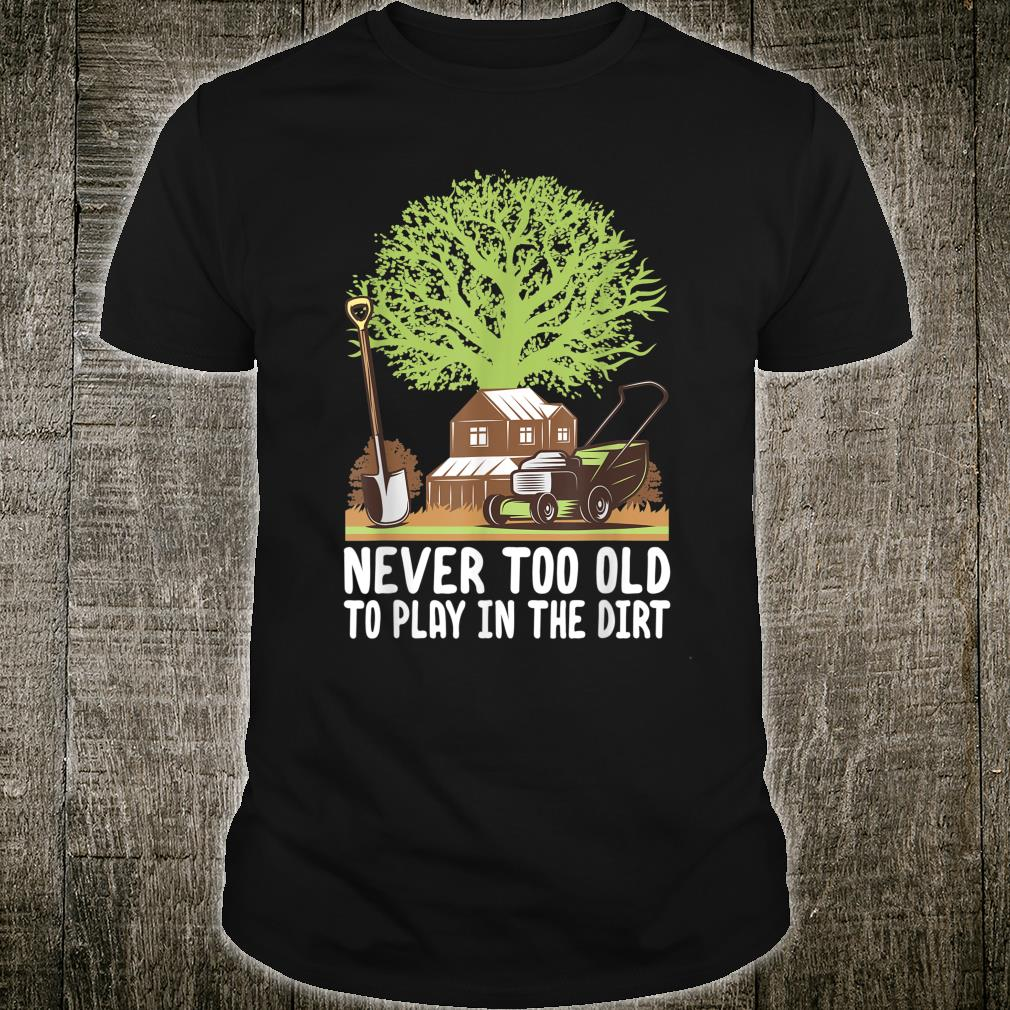 Never Too Old To Play In The Dirt Gardening Shirt