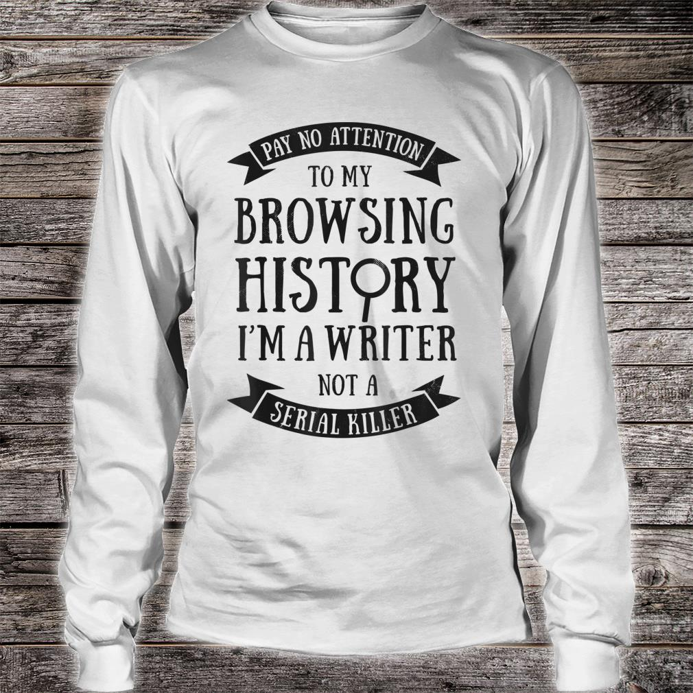 Pay No Attention To My Browsing History I'm A Writer Author Shirt long sleeved