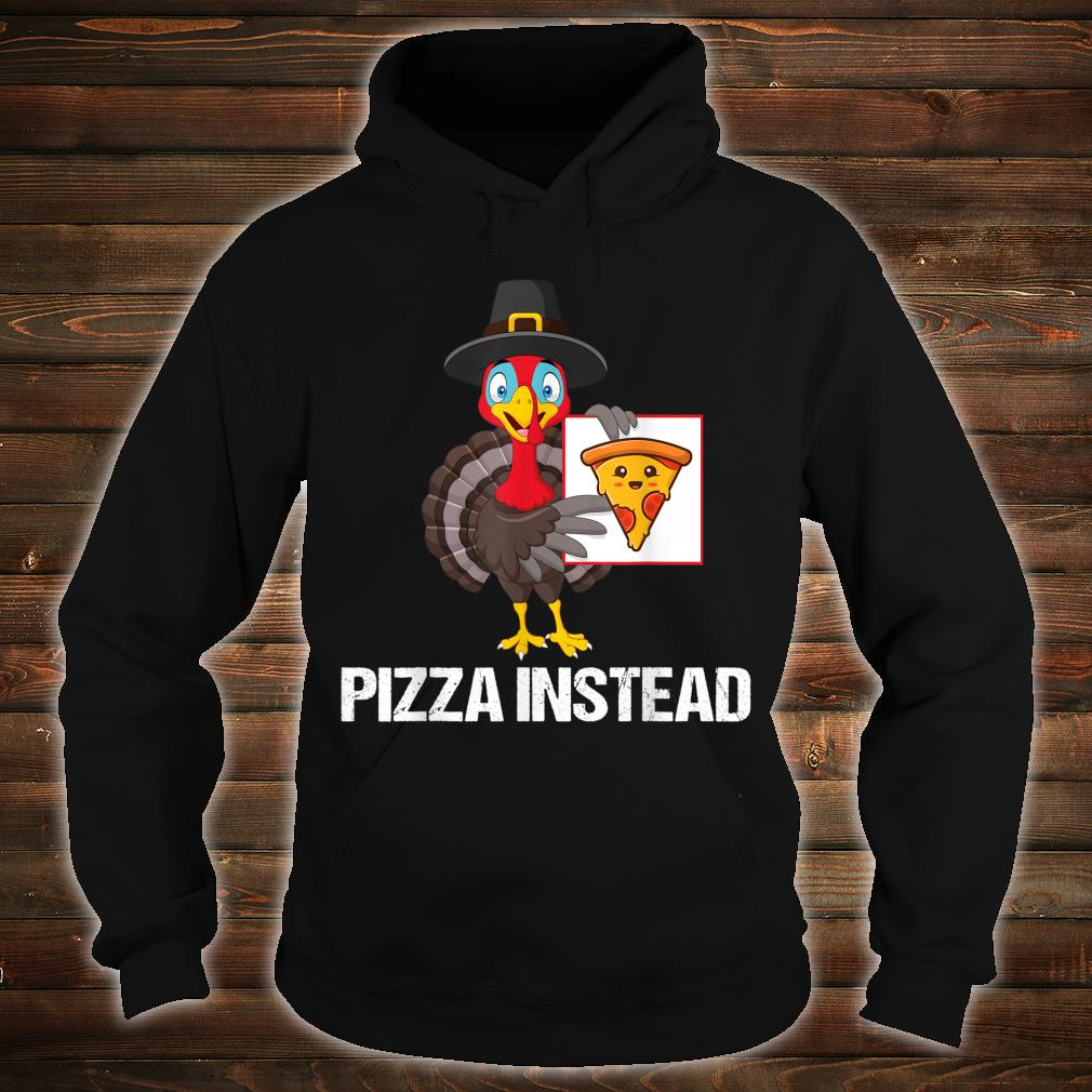 Pizza Instead Turkey Thanksgiving Shirt hoodie