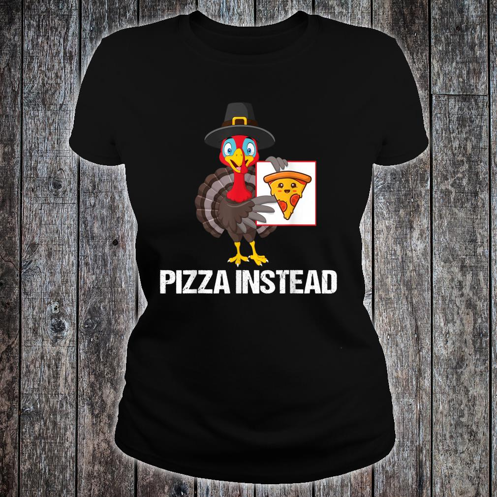 Pizza Instead Turkey Thanksgiving Shirt ladies tee