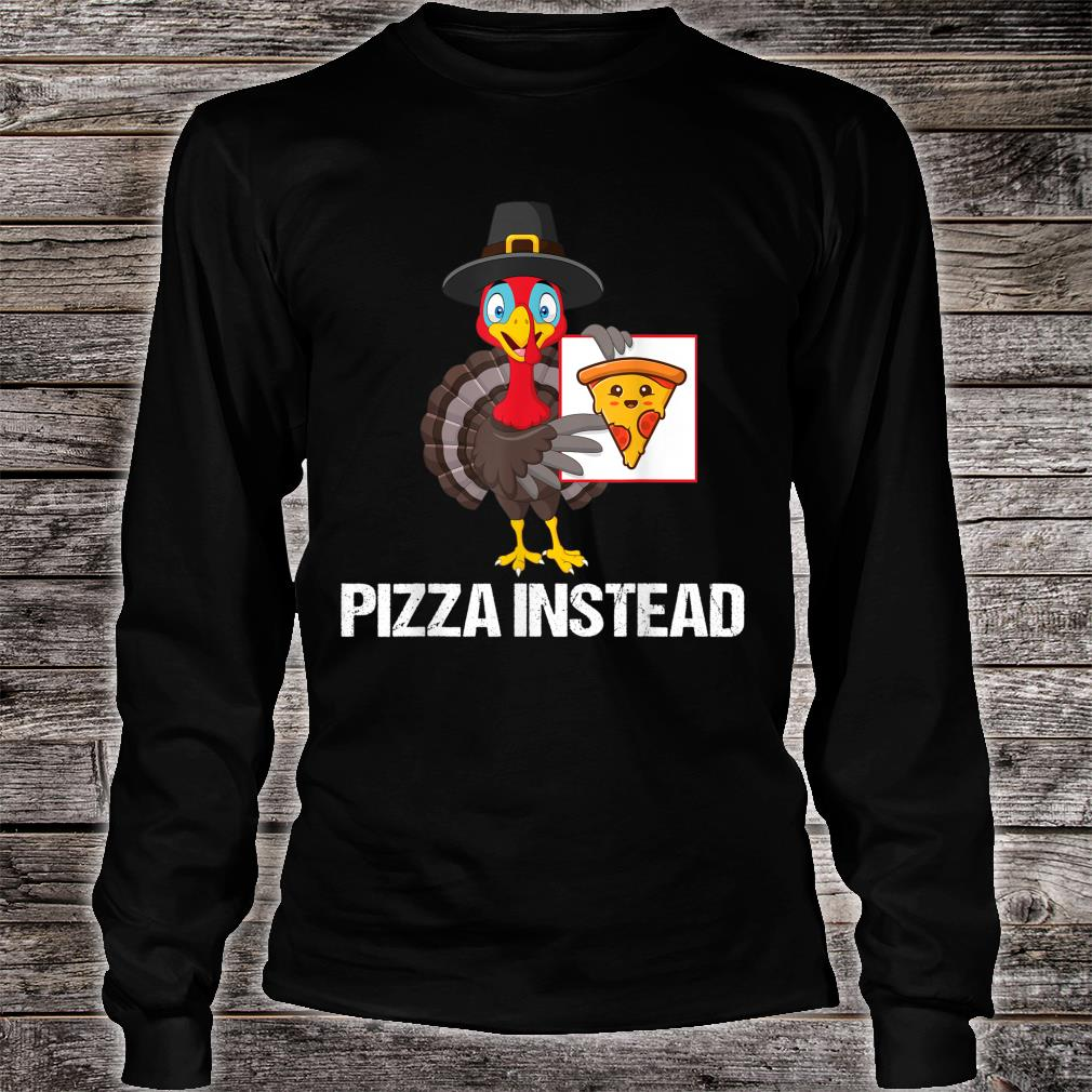 Pizza Instead Turkey Thanksgiving Shirt long sleeved