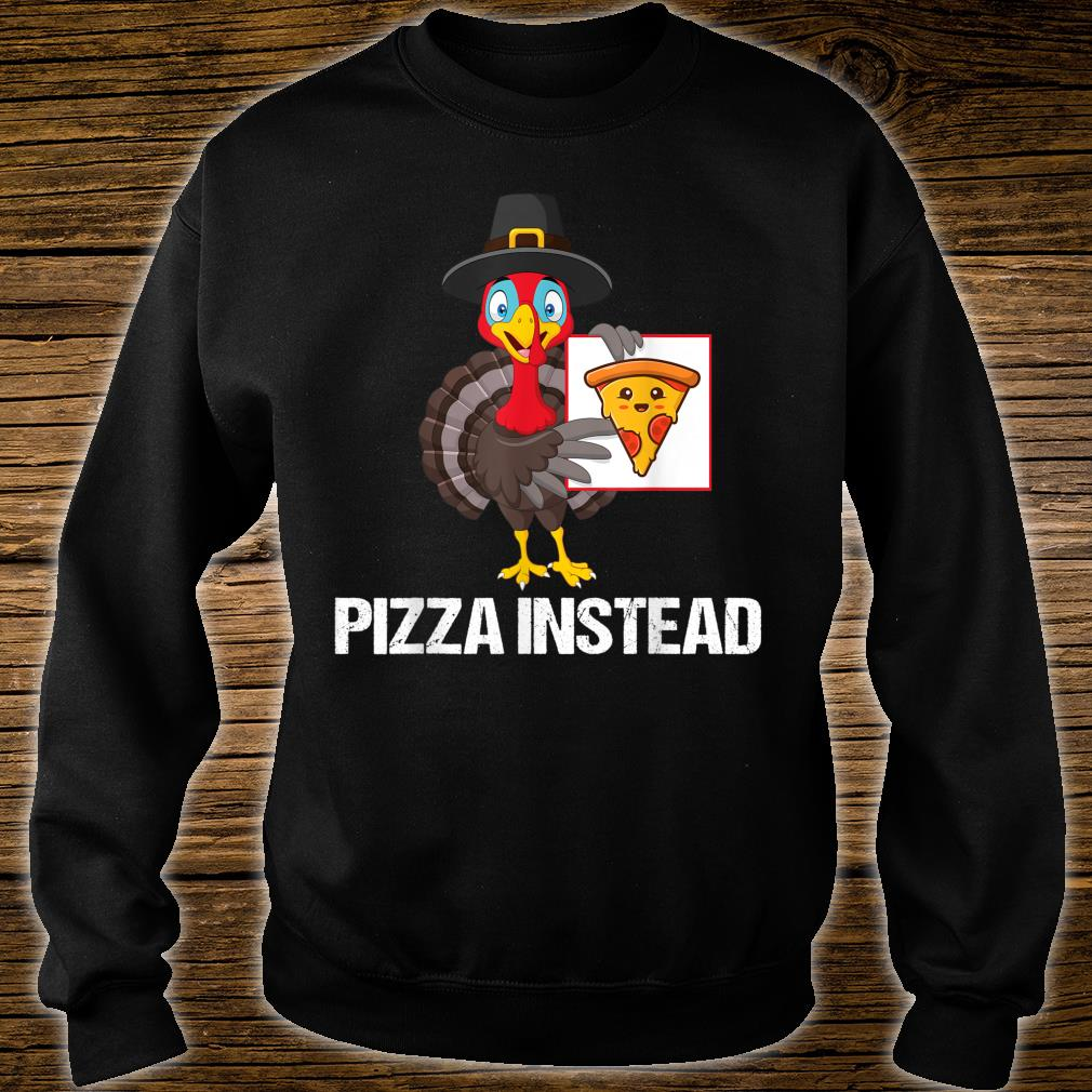 Pizza Instead Turkey Thanksgiving Shirt sweater