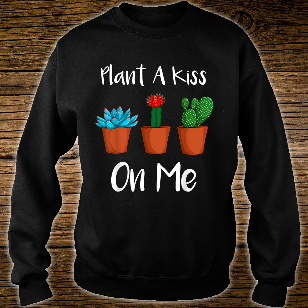Plant A Kiss On Me Succulent Plant Gardening Shirt sweater