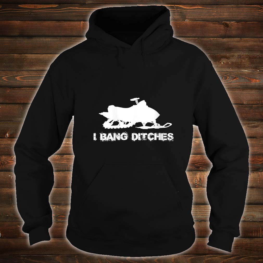 Snowmobile I BANG DITCHES Shirt hoodie