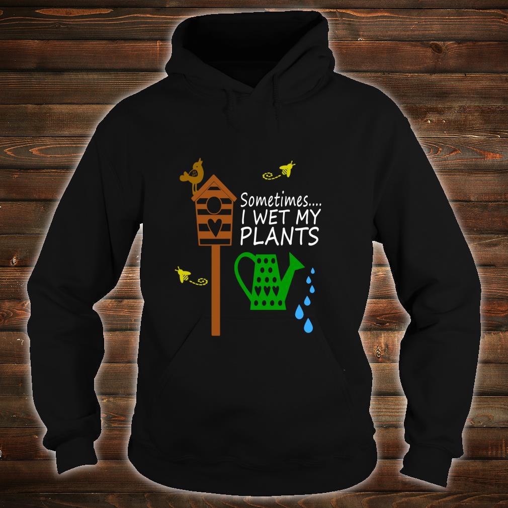 Sometimes I Wet My Plants Gardening Shirt hoodie