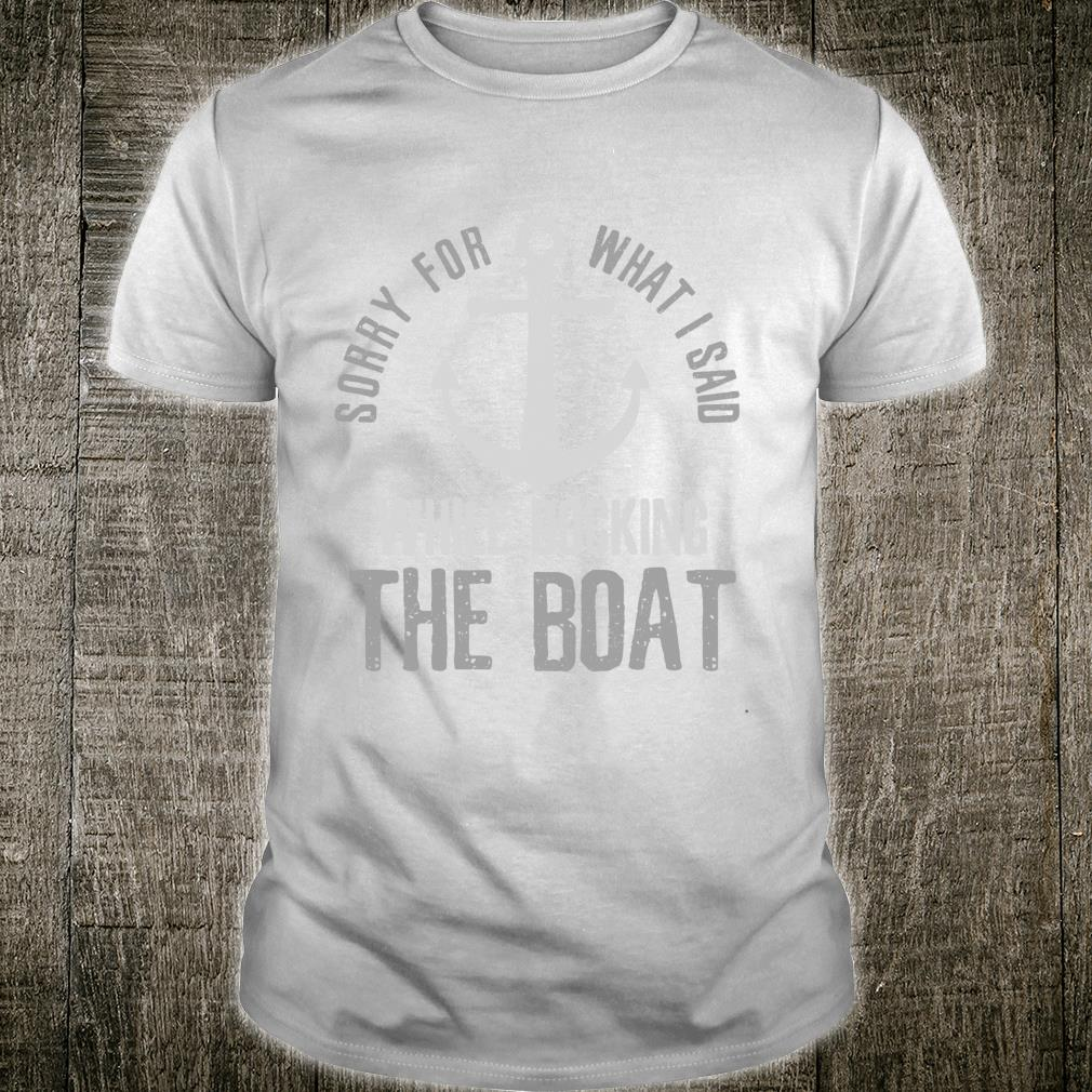 Sorry For What i Said While docking The Boat Boating Shirt