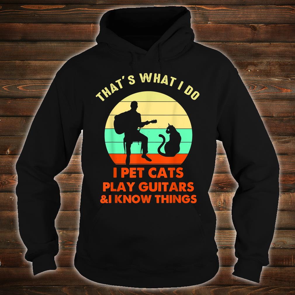 That's What I Do I Pet Cats Play Guitars And I Know Things Shirt hoodie