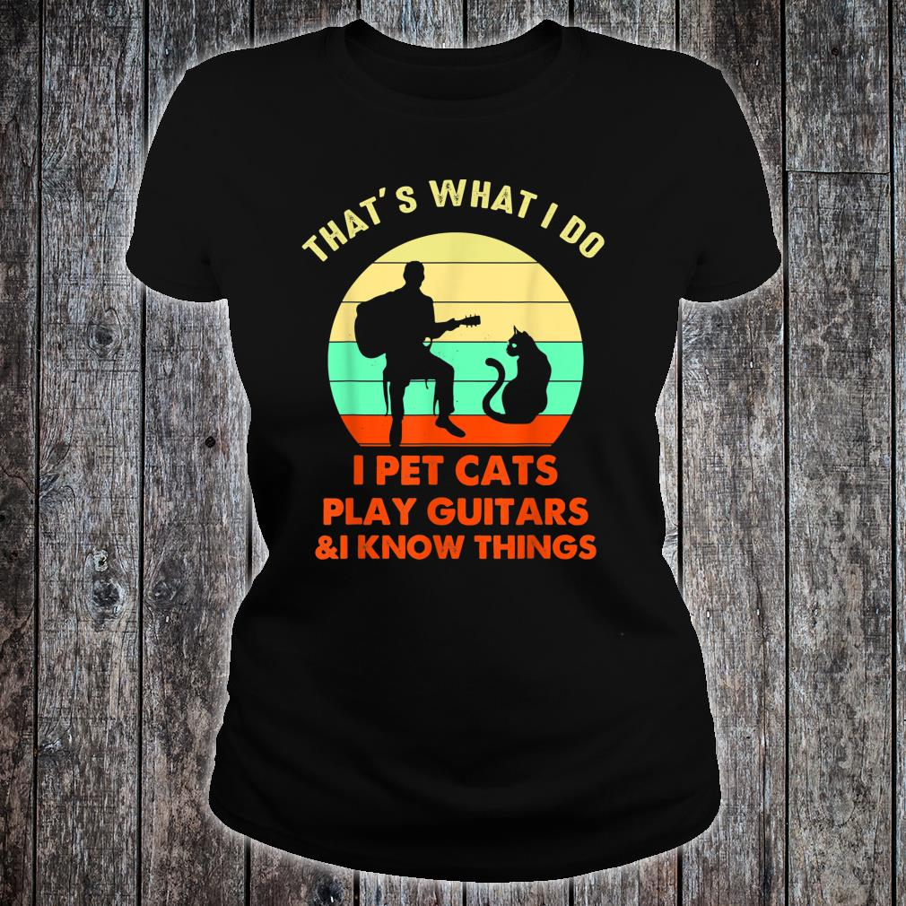 That's What I Do I Pet Cats Play Guitars And I Know Things Shirt ladies tee