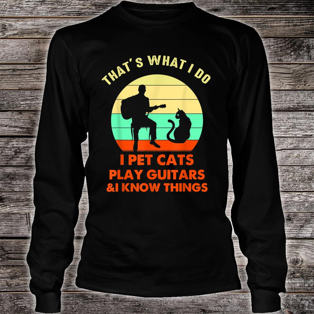 That's What I Do I Pet Cats Play Guitars And I Know Things Shirt long sleeved