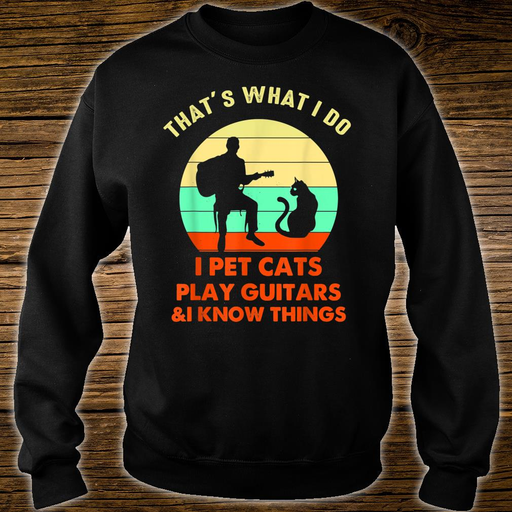 That's What I Do I Pet Cats Play Guitars And I Know Things Shirt sweater