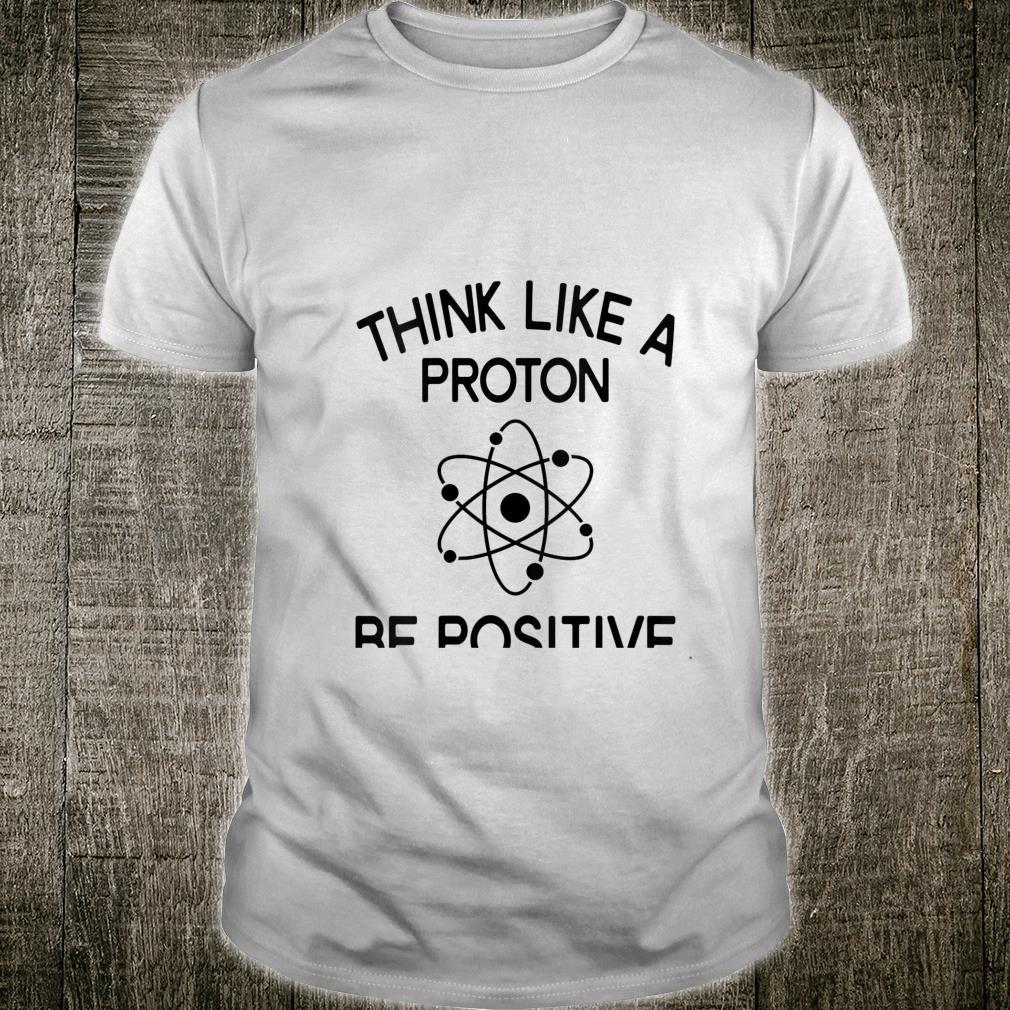 Think Like Proton Be Positive Science Teacher Scientist Shirt