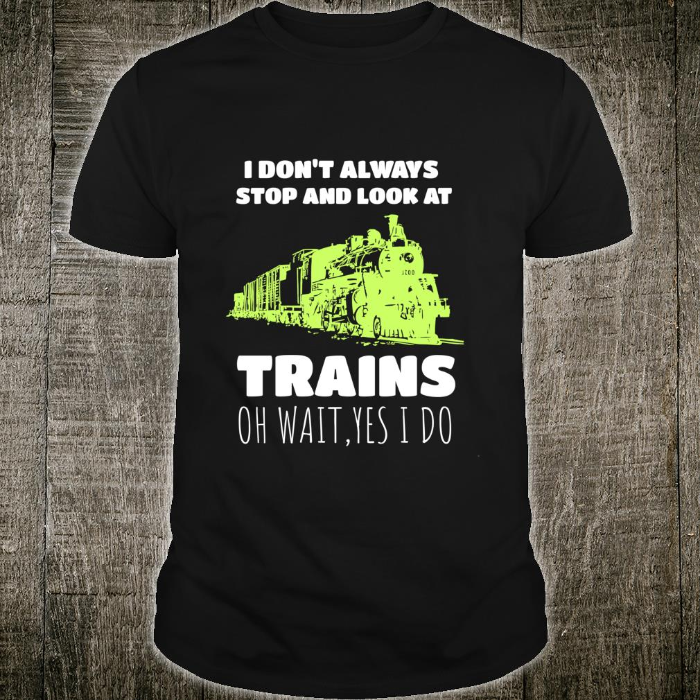Train Enthusiast I Don't Always Stop And Look At Trains Shirt