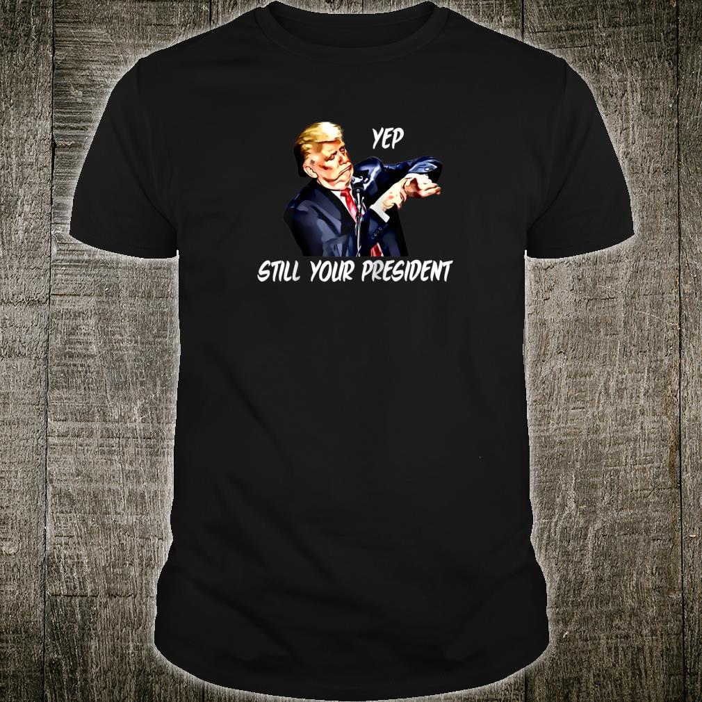 Yep Still Your President Pro Donald Trump 2020 Shirt