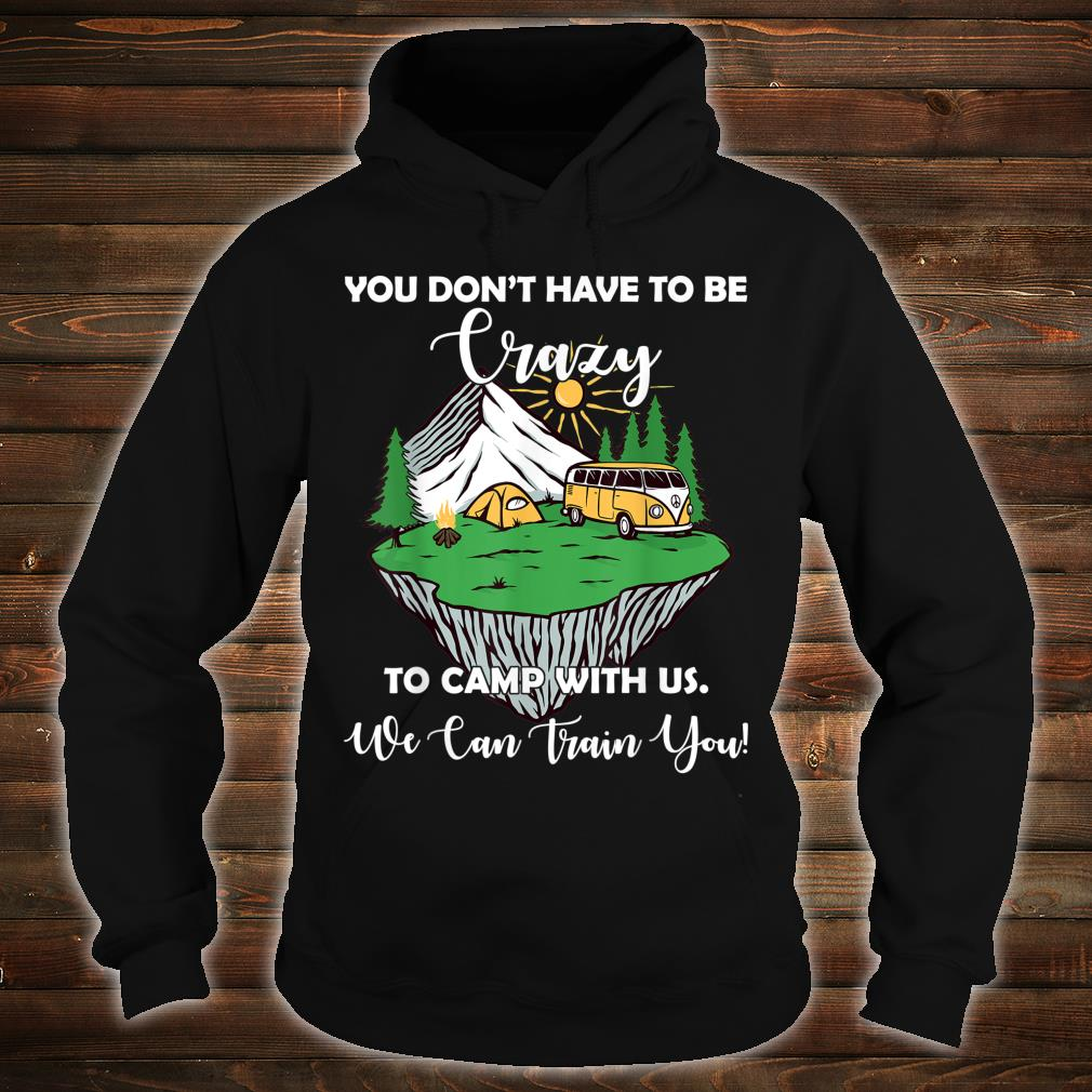 You Don't Have To Be Crazy To Camp With Us Shirt hoodie