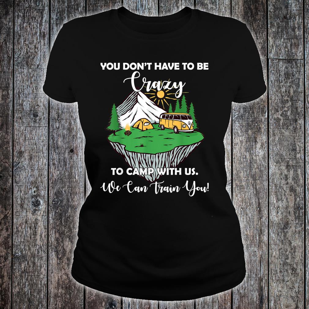 You Don't Have To Be Crazy To Camp With Us Shirt ladies tee
