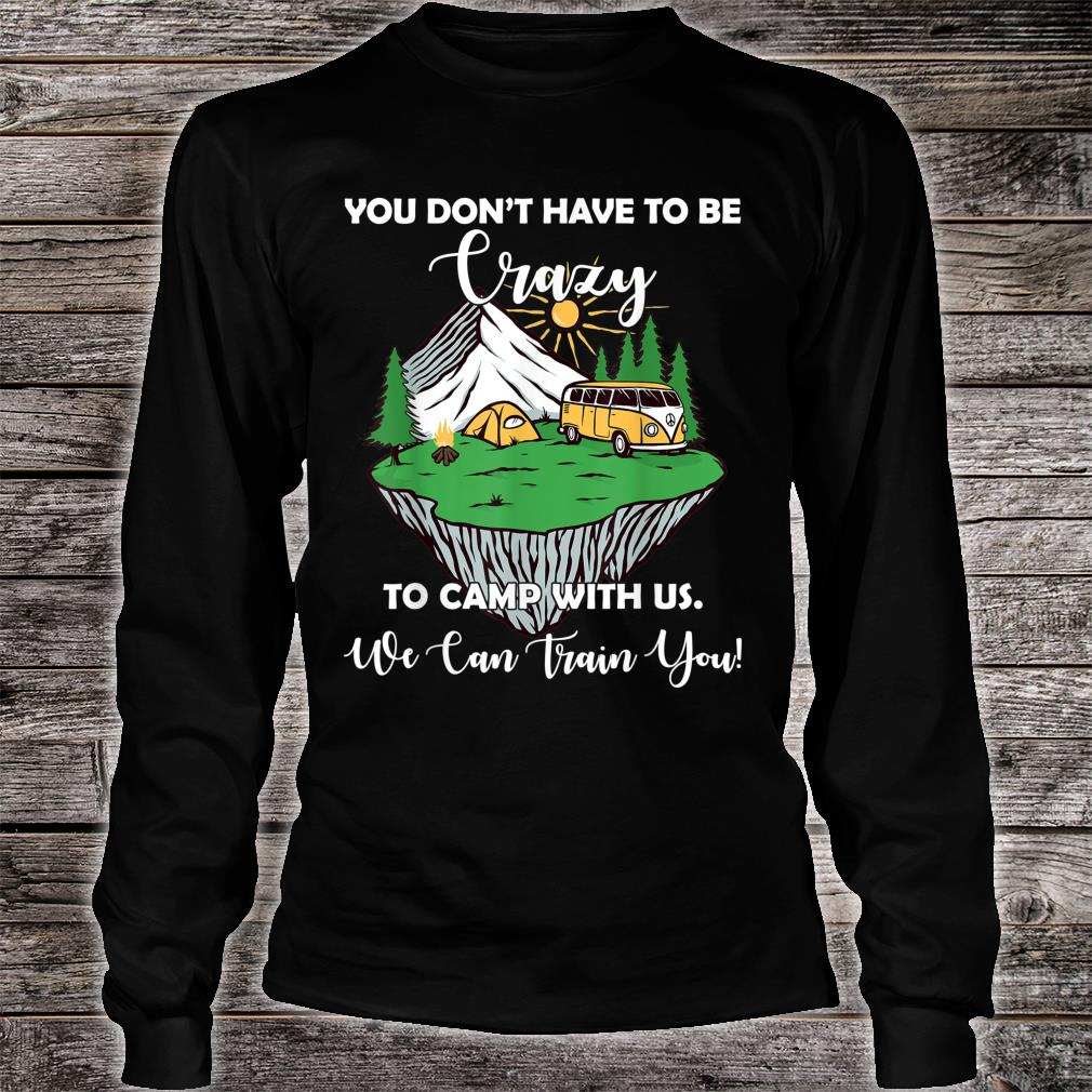 You Don't Have To Be Crazy To Camp With Us Shirt long sleeved